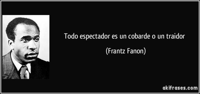 frase-todo-espectador-es-un-cobarde-o-un-traidor-frantz-fanon-110922